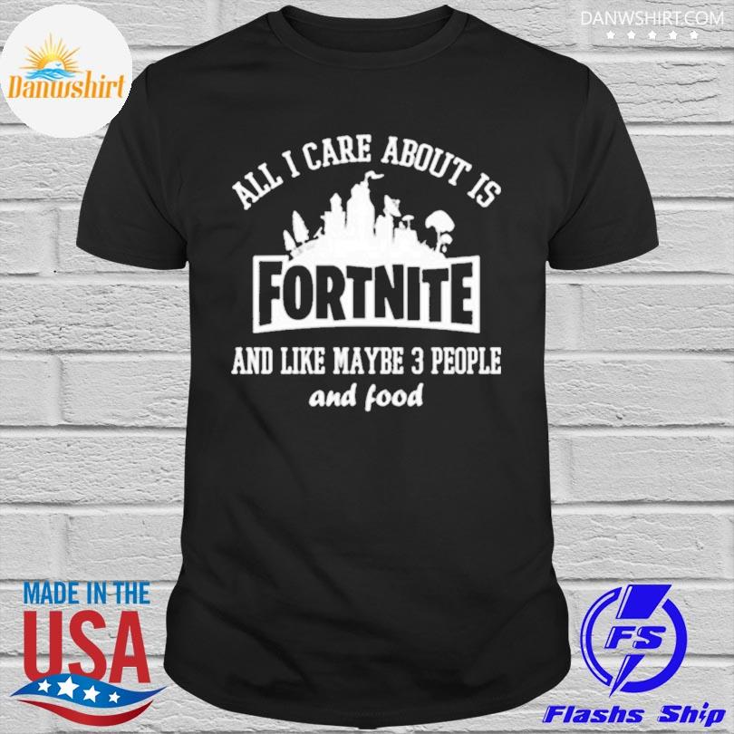All I care about is fortnite shirt