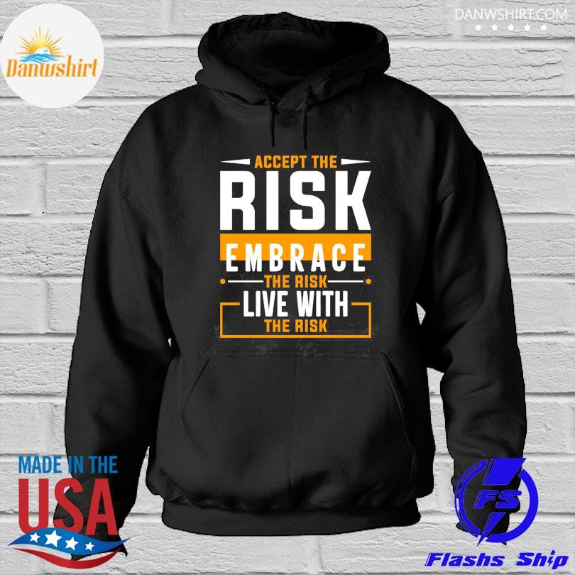 Accept the risk embrace the risk live with the risk Hoodied