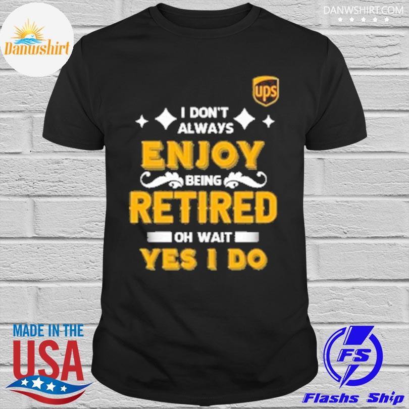 I don't always enjoy being retired oh wait yes I do shirt