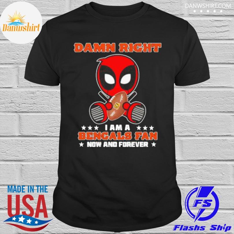 Official Damn right I am a bengals fan now and forever stars deadpool shirt