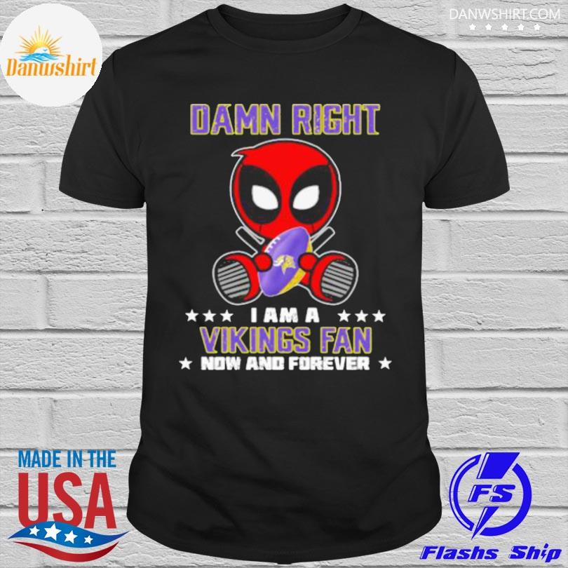Official Damn right I am a vikings fan now and forever stars deadpool shirt