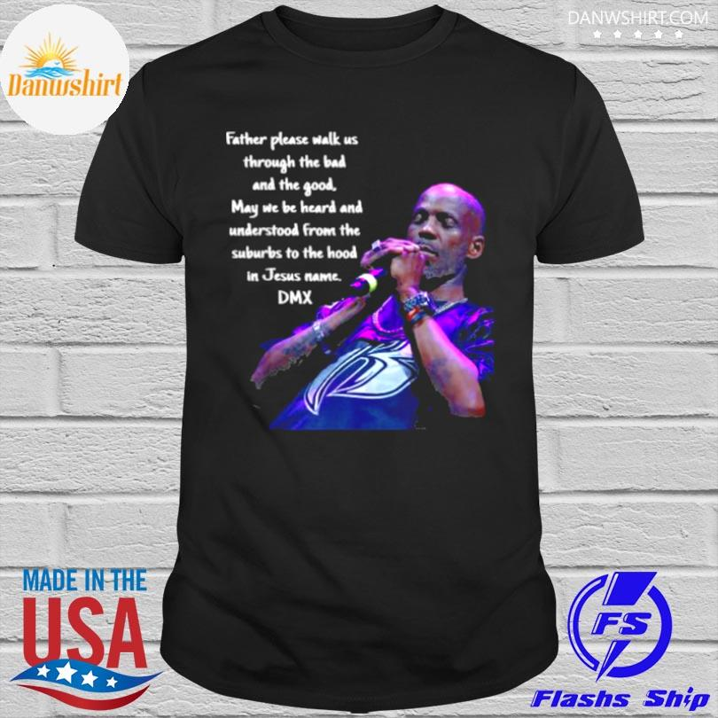 Official Father please walk us through the bad and the good may we be heard and understood from the suburbs to the in jesus name dmx shirt