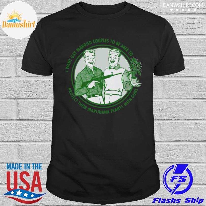 Official Mens I want gay married couples to be able to protect their marijuana plant with guns shirt