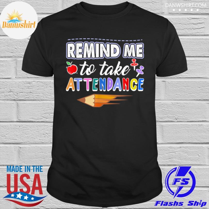 Remind me to take attendance teacher appreciation shirt