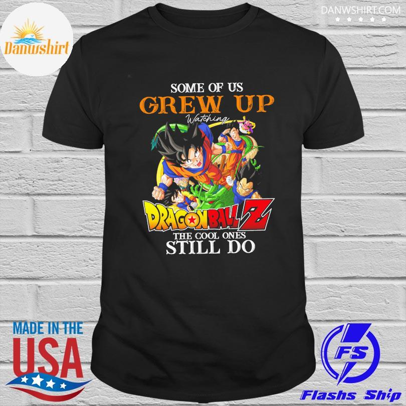 Some of us grew up watching dragon ball z the cool ones still do shirt