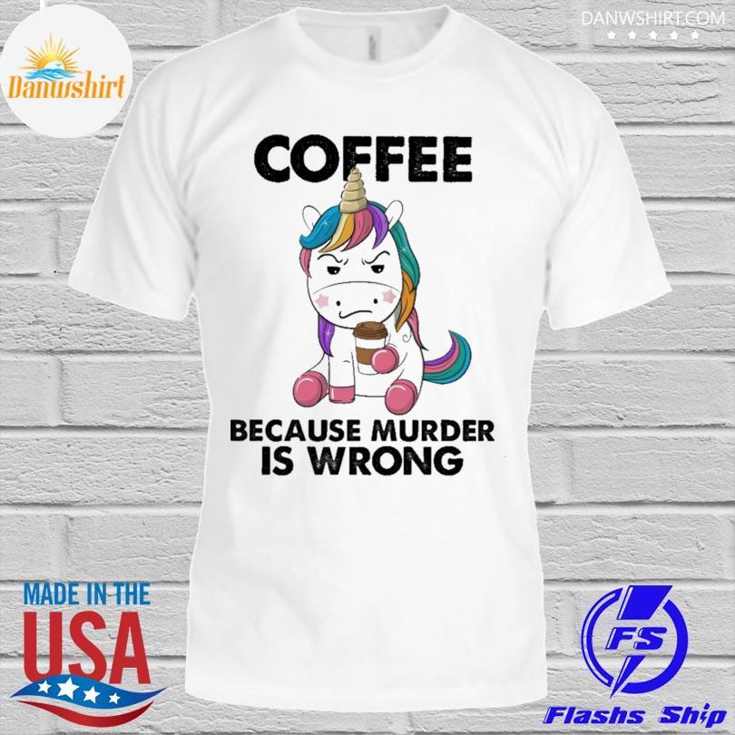 Unicorn coffee because murder is wrong shirt