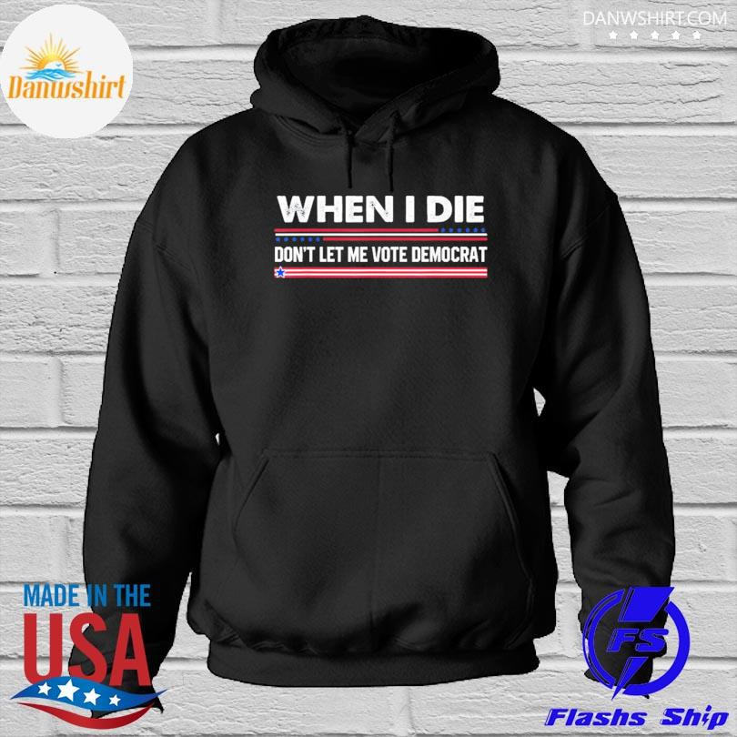 When I die don't let me vote democrat Hoodied