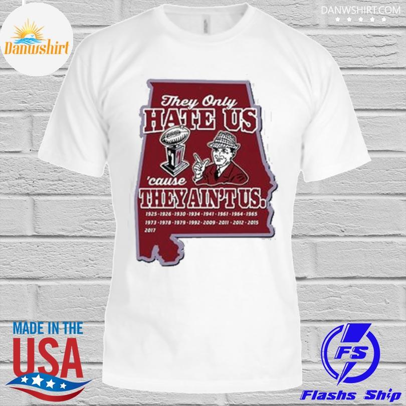Alabama Crimson Tide they only hate us cause they ain't us shirt