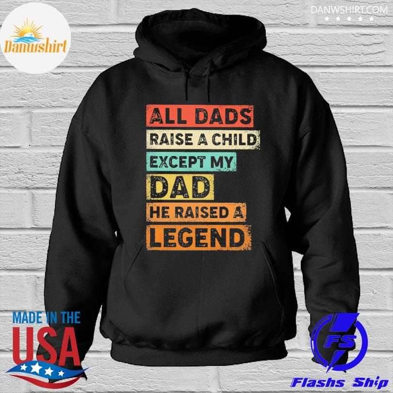 All dads raise a child except my dad he raised a legend Hoodied