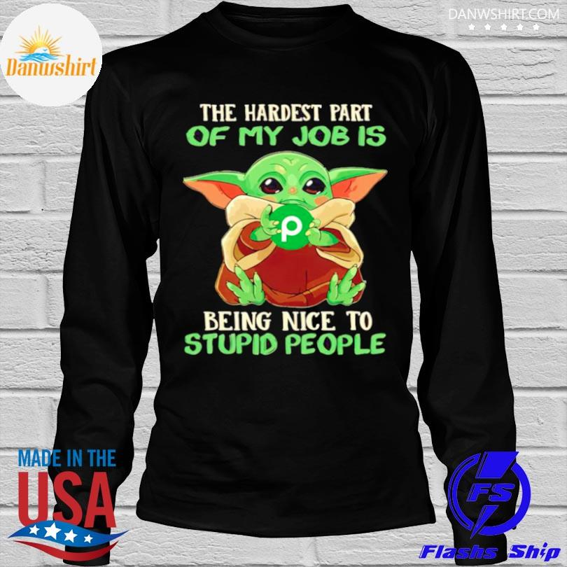 Baby Yoda publix the hardest part of my job is being nice to stupid people shirt