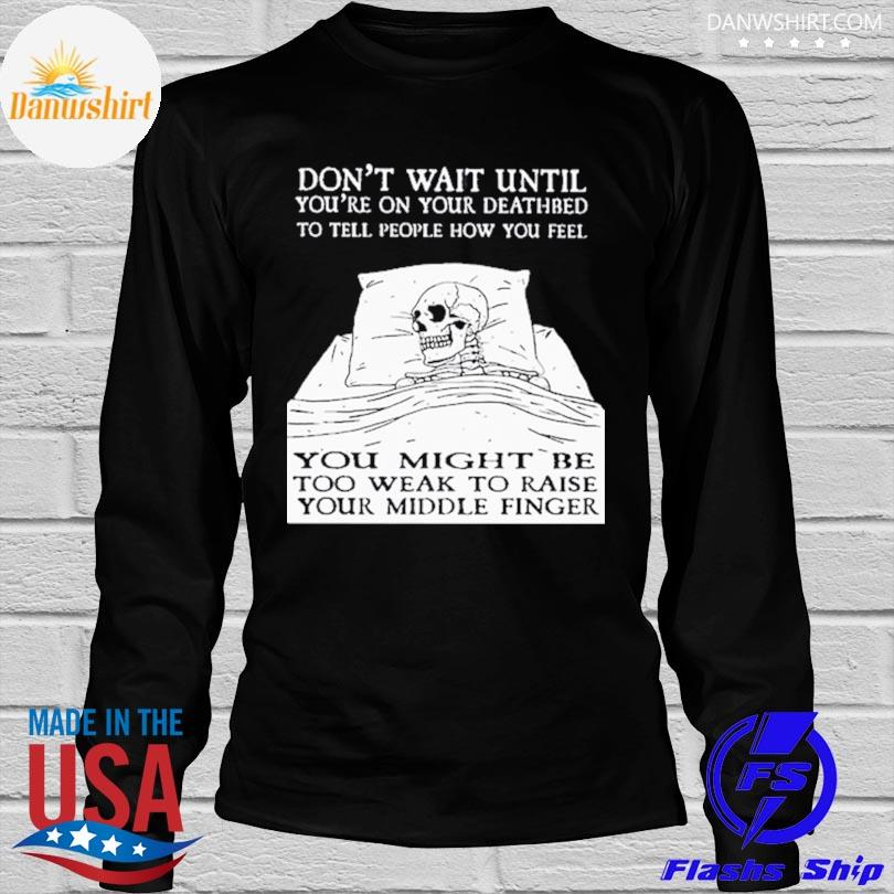 Don't wait until you're on your deathbed to tell people how you feel skull shirt