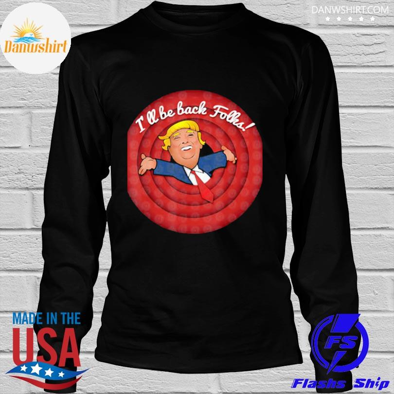 Donald Trump I'll be back folks shirt