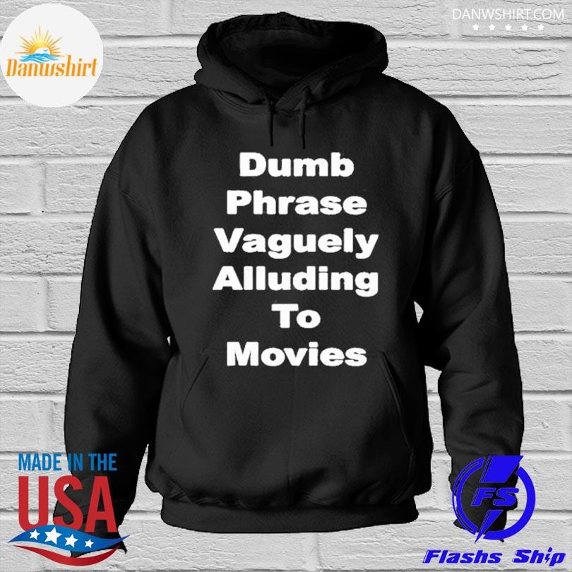 Dumb phrase vaguely alluding to movies Hoodied