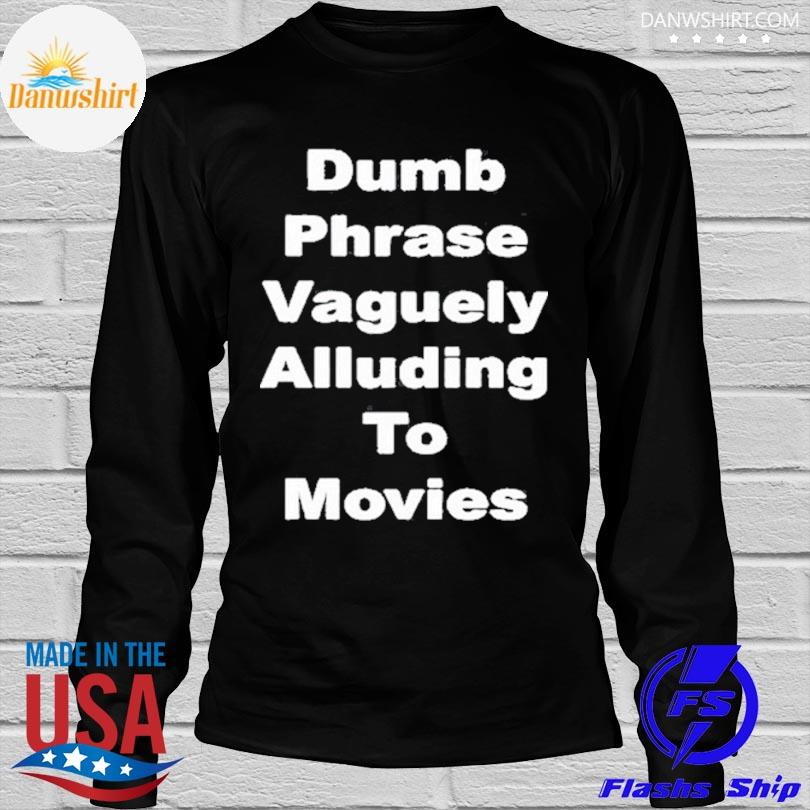 Dumb phrase vaguely alluding to movies shirt