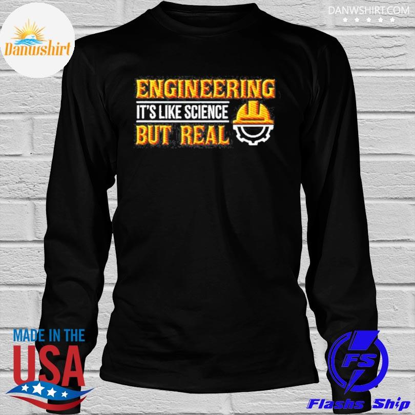 Engineering its like science but real shirt