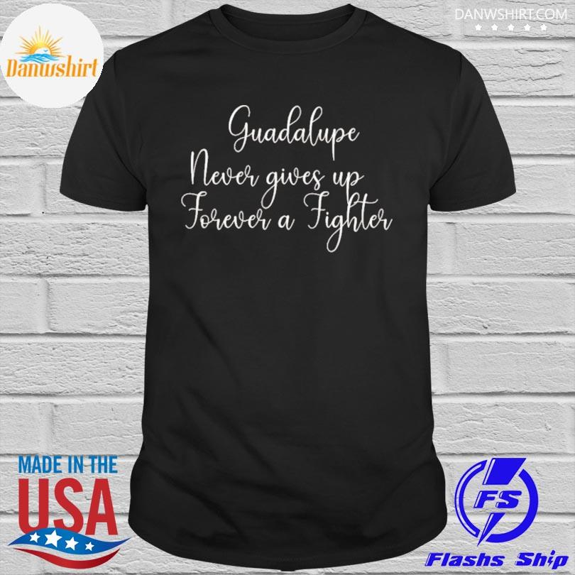Guadalupe never gives up shirt