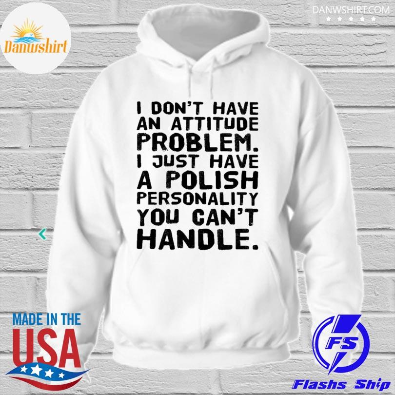 I don't have an attitude problem I just have a polish personality you can't handle 2021 hoodied
