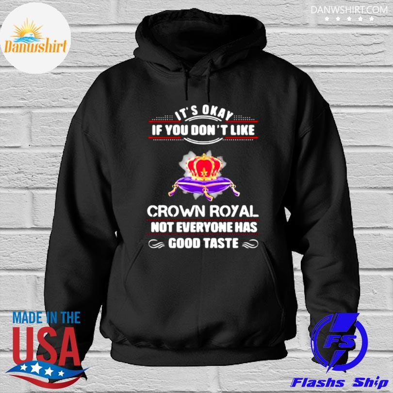 Its okay if you don't like crown royal not everyone has good taste queen Hoodied