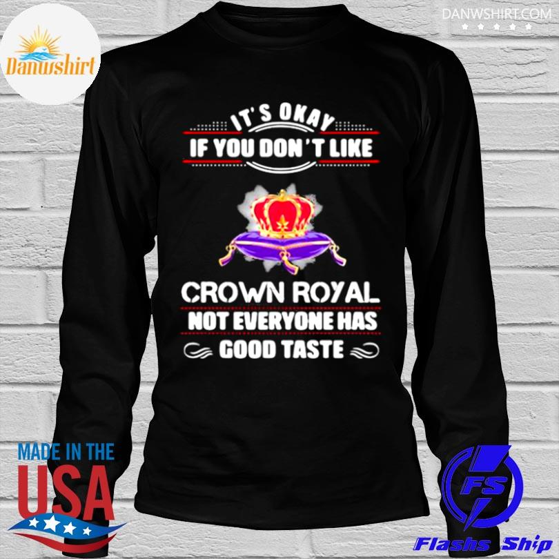 Its okay if you don't like crown royal not everyone has good taste queen shirt