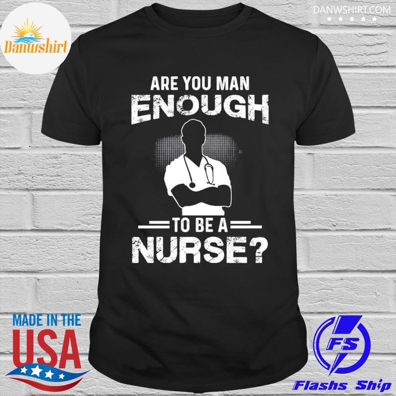Official Are you man enough to be a nurse shirt