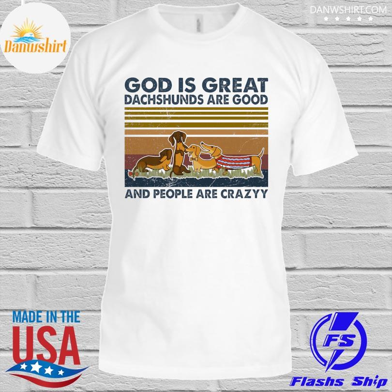 Official God is great dachshunds are good and people are crazy vintage shirt