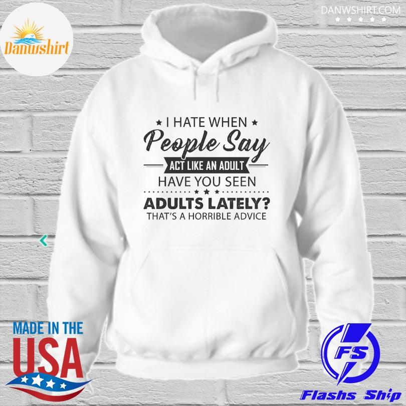 Official I hate when people say act like an adult have you seen adults lately that's horrible advice hoodied