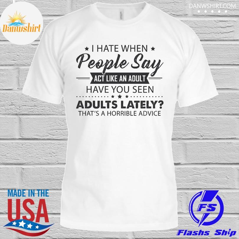 Official I hate when people say act like an adult have you seen adults lately that's horrible advice shirt