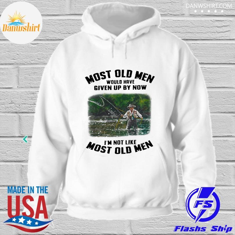 Official Most old men would have given by now I'm not like most old men hoodied