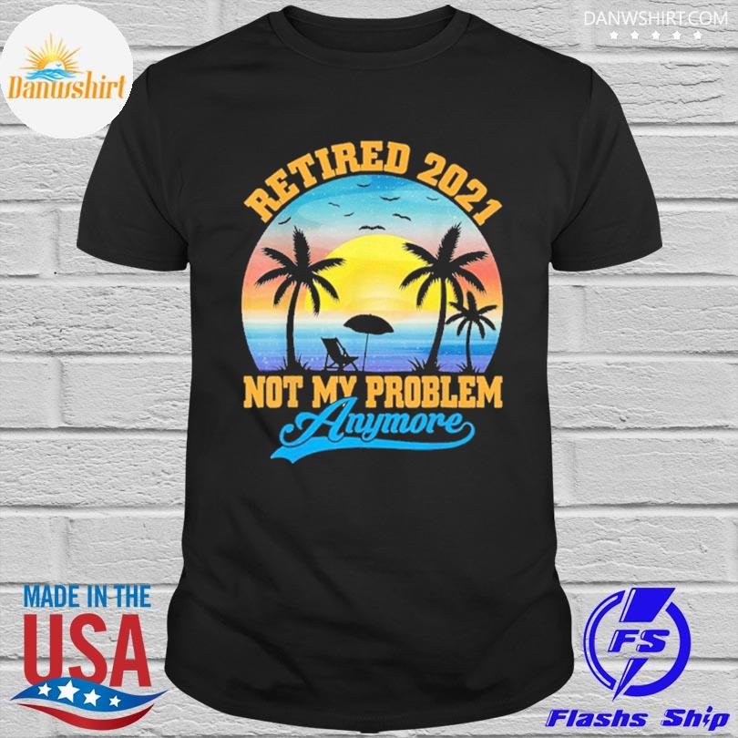Official Retired 2021 not my problem anymore retro retirement shirt