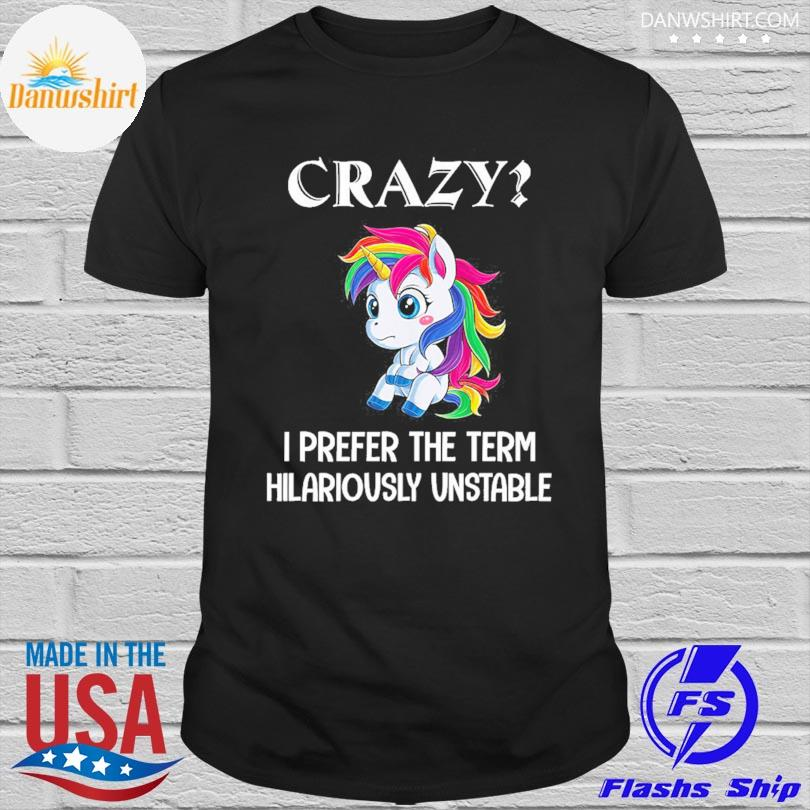 Official Unicorn crazy I prefer the term hilariously unstable shirt