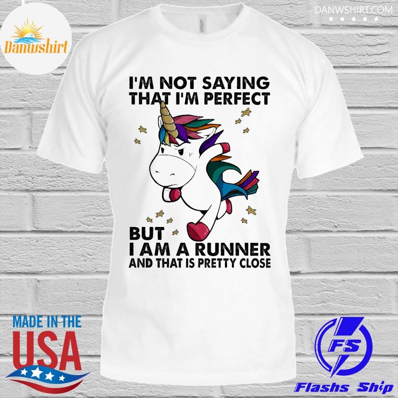 Official Unicorn I'm not saying that I'm perfect but I am arunner and that is pretty close shirt