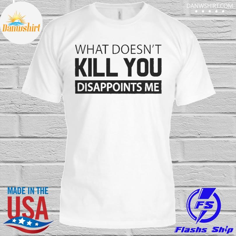 Official What doesn't kill you disappoints me shirt