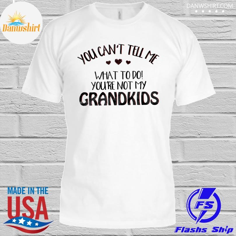 Official you can't tell me what to do you're not my grandkids shirt