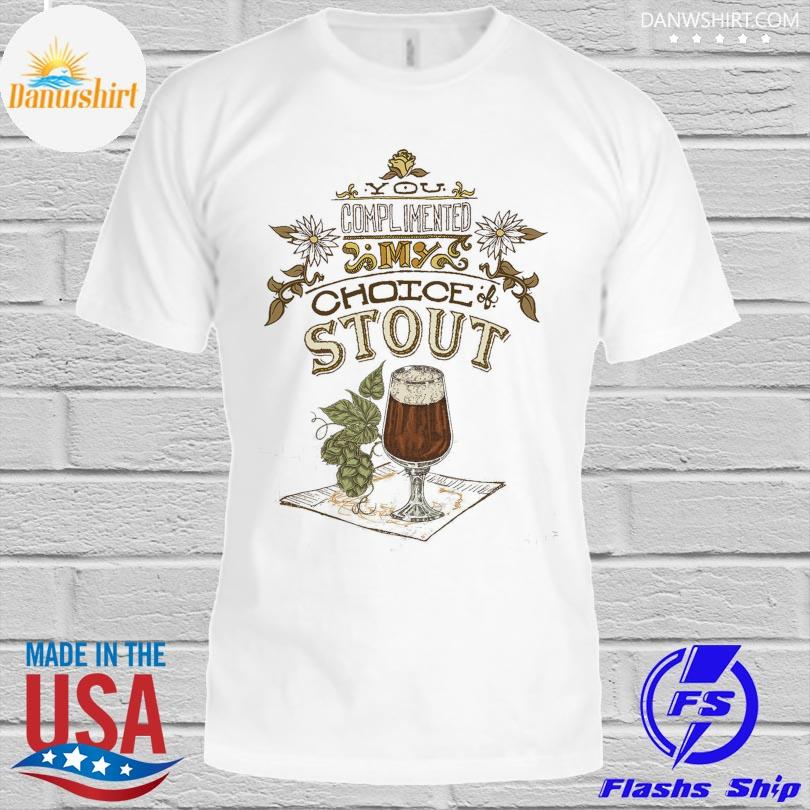 Official You complimented my choice stout shirt