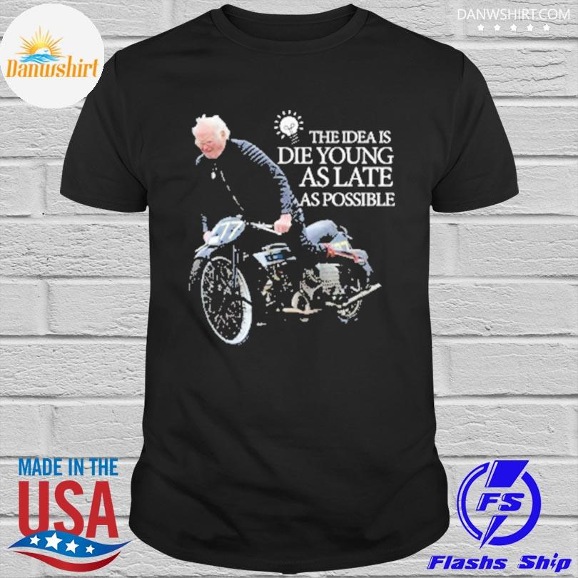 The idea is die young as late as possible shirt