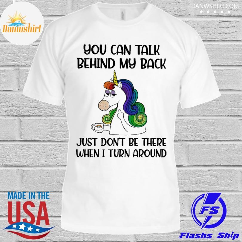 Unicorn you can talk behind my back just don't be there when I turn around shirt