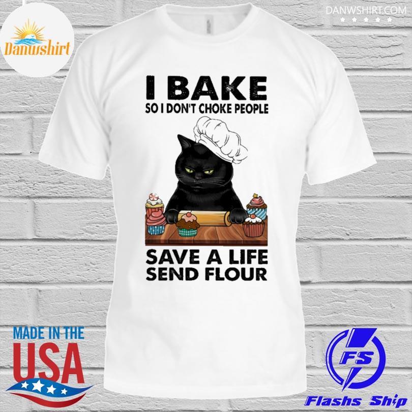 Black cat I bake so I don't choke people save a life send flour shirt