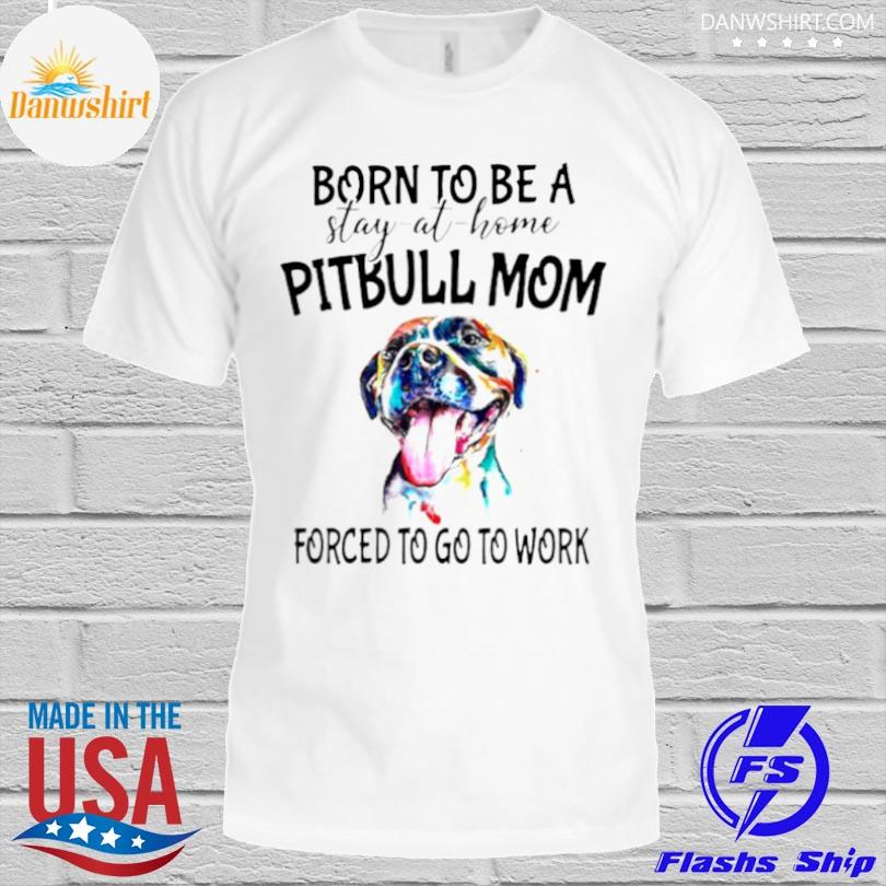 Born to be a stay at home Pitbull Mom forced to go to work shirt