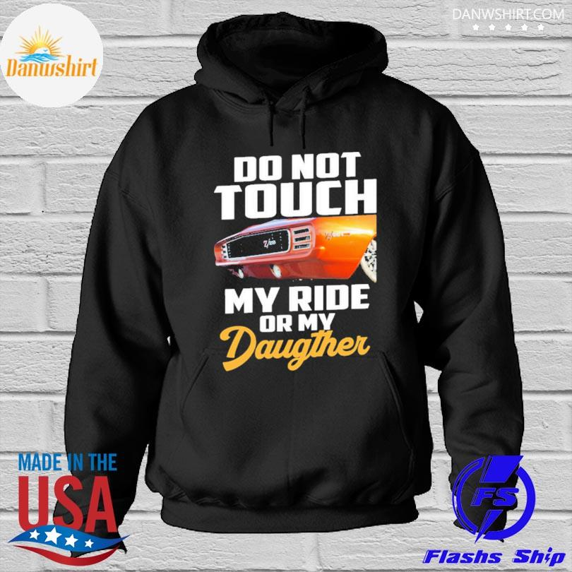 Do not touch my ride or my daughter s Hoodied