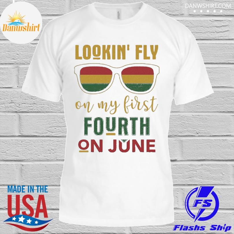 Lookin' fly on my first fourth on june shirt
