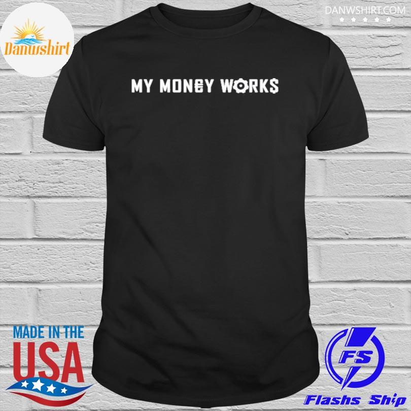 My money works for me shirt