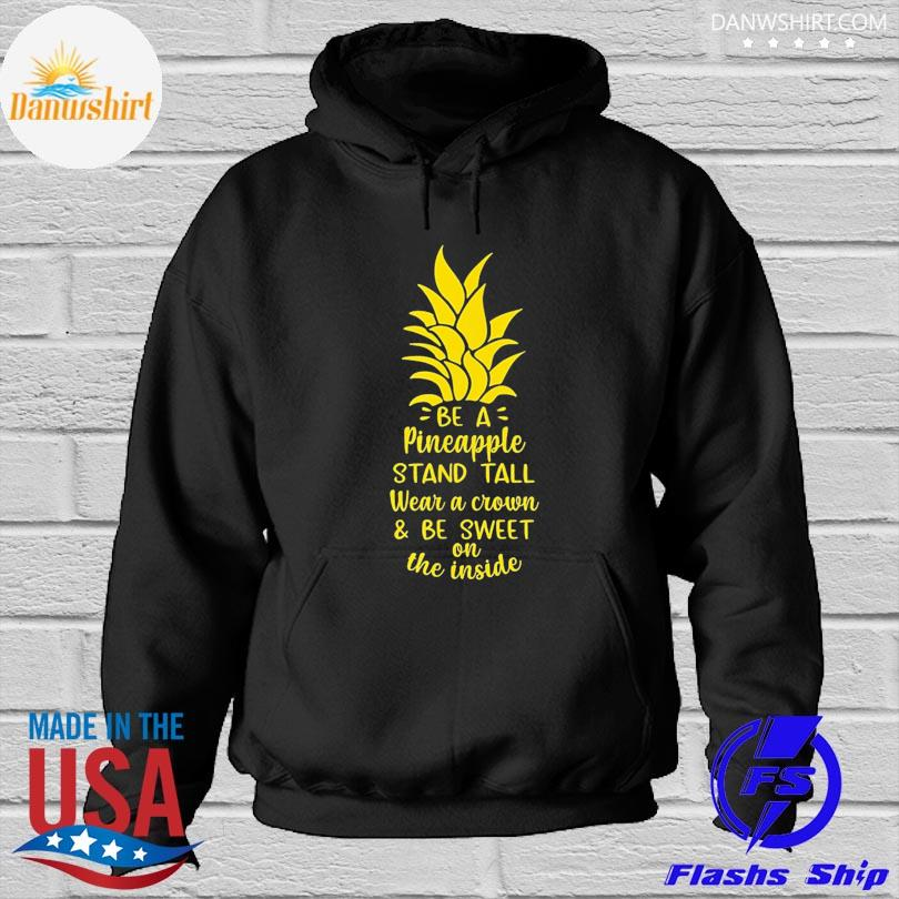 Official Be a pineapple stand tall wear a crown be sweet on inside s Hoodied
