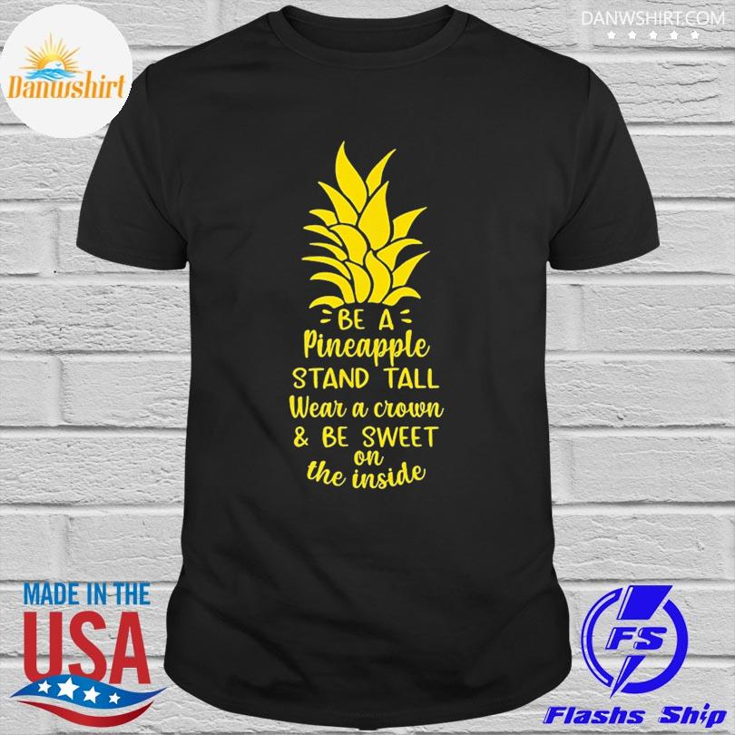 Official Be a pineapple stand tall wear a crown be sweet on inside shirt