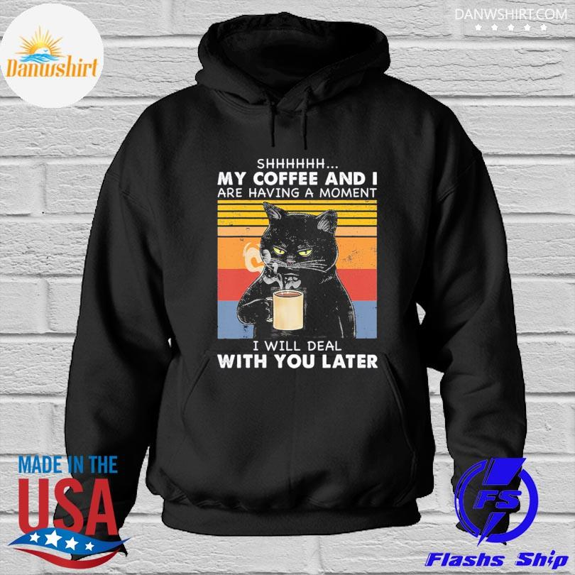 Official Black cat shhh my coffee and I are having a moment I will deal with you later vintage s Hoodied