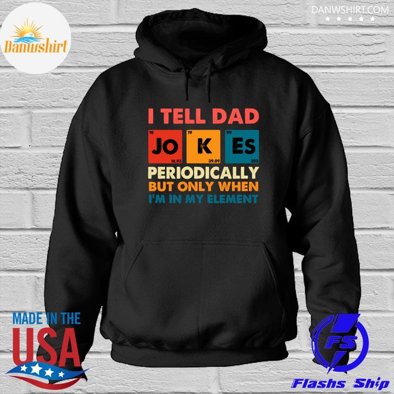Official I tell dad jokes periodically but only when I'm my element s Hoodied