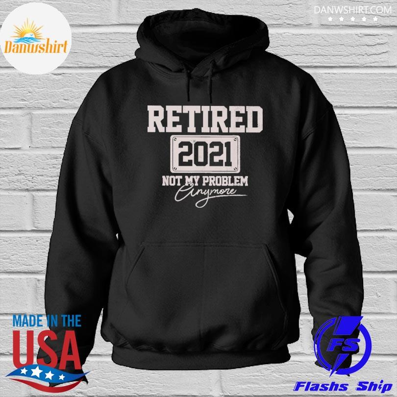 Official retired 2021 not my problem anymore s Hoodied