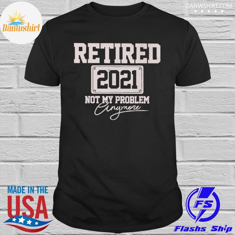 Official retired 2021 not my problem anymore shirt