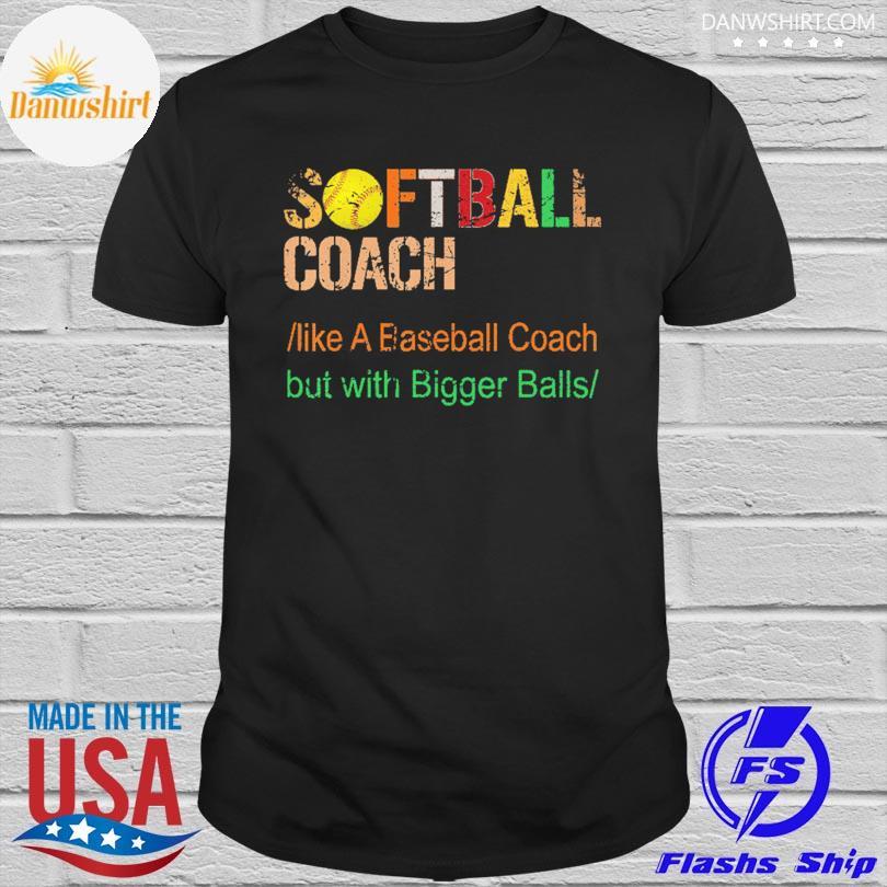 Official Softball coach like a baseball coach but with bigger balls shirt