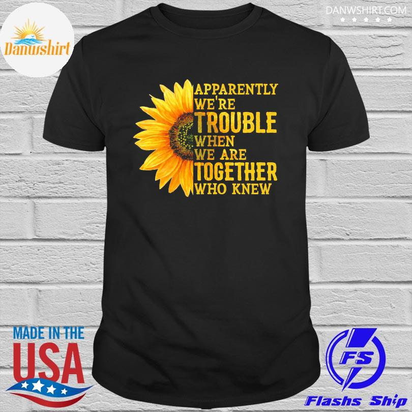 Official Sunflower apparently we're trouble when we're together who knew shirt