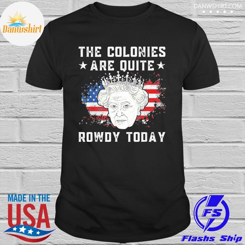Official The colonies are quite rowdy today 4th of july queen shirt
